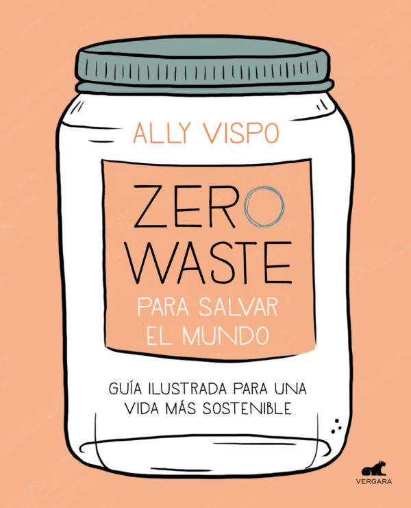 Zero Waste para salvar el mundo: Guía ilustrada para una vida sostenible - Ally Vispo