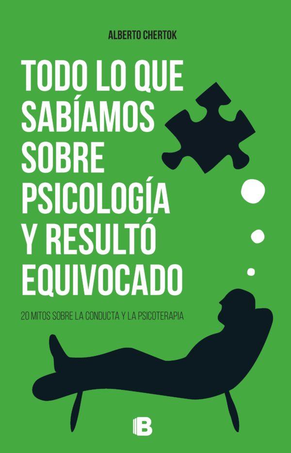 Todo lo que sabíamos sobre psicología y resultó equivocado: 20 mitos sobre la conducta y la psicoterapia - Alberto Chertok